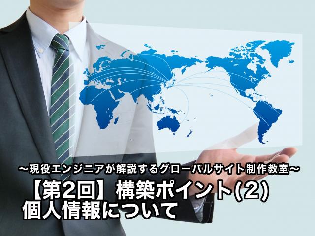 【第2回】構築ポイント(2) 個人情報について〜現役エンジニアが解説するグローバルサイト制作教室〜
